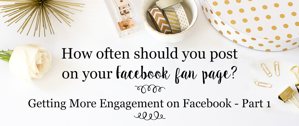How often should you post to Facebook? [Getting More Engagement on Facebook – Blog Series – Part 1]