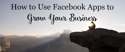 How to Use Facebook Apps to Grow Your Business