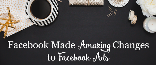 Facebook Made Amazing Changes to Facebook Ads!