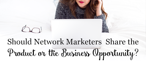 Should Network Marketers Share the Product or the Business Opportunity?