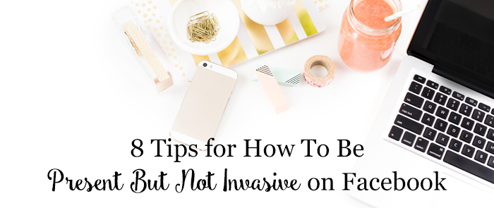 8 Tips for How To Be Present But Not Invasive on Facebook