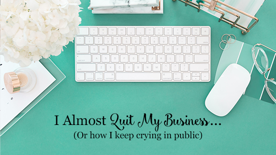 I Almost Quit my Business… (Or how I keep crying in public)