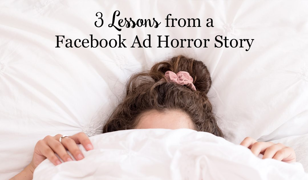 3 Lessons from a Facebook Ad Horror Story