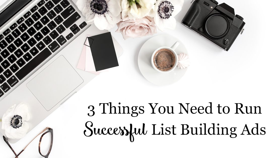 3 Things You Need to Run Successful List Building Ads